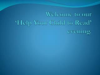 Welcome to our 'Help Your  C hild to Read' evening.