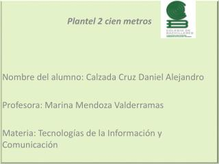Plantel 2 cien metros Nombre del alumno: Calzada Cruz Daniel Alejandro