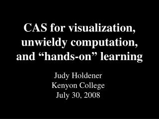 """CAS for visualization, unwieldy computation, and """"hands-on"""" learning"""