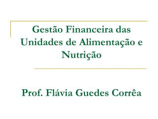Gest o Financeira das Unidades de Alimenta  o e Nutri  o   Prof. Fl via Guedes Corr a