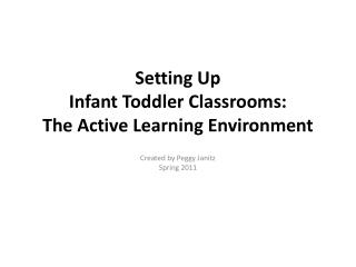 Setting Up   Infant Toddler Classrooms:  The Active Learning Environment