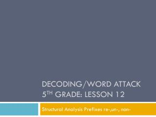 Decoding/Word Attack 5 th  Grade: Lesson 12
