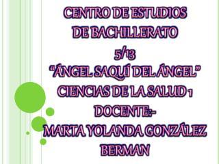 """CENTRO DE ESTUDIOS DE BACHILLERATO 5/13 """"ÁNGEL SAQUÍ DEL ÁNGEL"""" CIENCIAS DE LA SALUD 1 DOCENTE:-"""