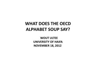 WHAT DOES THE OECD ALPHABET SOUP SAY?    WOUT ULTEE UNIVERSITY OF HAIFA NOVEMBER 18, 2012