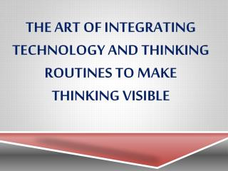 The  art of integrating technology and thinking routines to make thinking  visible