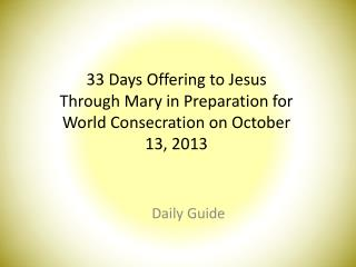 33 Days Offering to Jesus Through Mary in Preparation for World  C onsecration on October 13, 2013