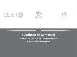 Subdirección Comercial  Jefatura de Servicios de Comercialización Presentación para la FSTSE