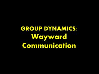 GROUP DYNAMICS:  Wayward Communication