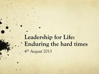 Leadership for Life:  Enduring the hard times 4 th  August 2013