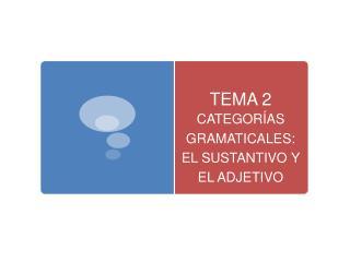 TEMA 2 CATEGOR AS GRAMATICALES: EL SUSTANTIVO Y EL ADJETIVO