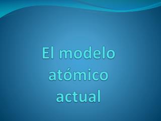 El modelo atómico actual