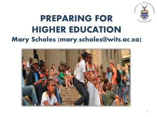 PREPARING FOR HIGHER EDUCATION Mary Scholes (mary.scholes@wits.ac.za)
