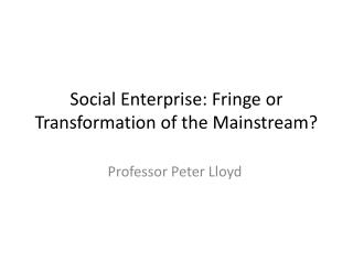 Social Enterprise: Fringe or Transformation of the Mainstream?