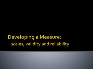Developing a Measure:  scales, validity and reliability