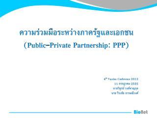 ความร่วมมือระหว่างภาครัฐและ เอกชน (Public-Private Partnership: PPP ) 4 th  Vaccine Conference 2012