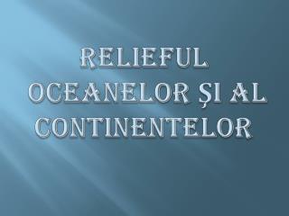 RELIEFUL  OCEANELOR ?I AL CONTINENTELOR