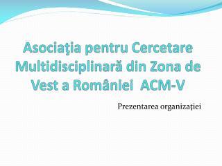 As o cia ţia  pentru Cercetare Multidisciplinară din Zona de Vest a României  ACM-V