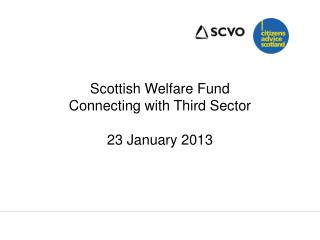 Scottish Welfare Fund Connecting with Third Sector 23 January 2013