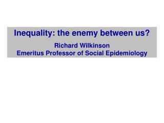 Inequality: the enemy between us? Richard Wilkinson  Emeritus Professor of Social Epidemiology