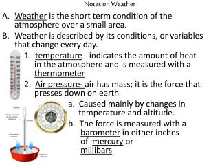 Notes on Weather Weather  is  the short term condition of the atmosphere over a small area.