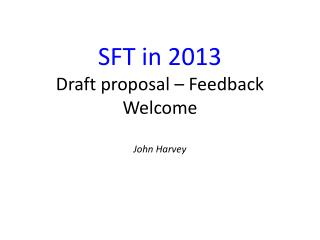 SFT in 2013 Draft proposal � Feedback Welcome John Harvey