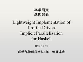 卒業研究 進捗発表 Lightweight Implementation of Profile-Driven Implicit Parallelization for Haskell