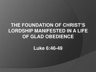 THE FOUNDATION OF CHRIST'S LORDSHIP MANIFESTED IN A LIFE  OF GLAD OBEDIENCE Luke 6:46-49