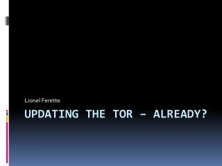Updating  the Tor –  Already ?