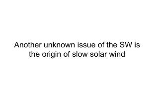 Another unknown issue of the SW is the origin of slow solar wind
