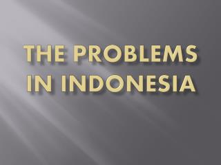 THE PROBLEMS IN INDONESIA