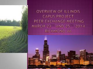 Overview of Illinois CAPUS Project  Peer Exchange Meeting March 24 th  and 25 th ,2014 Richmond VA