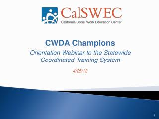 CWDA Champions Orientation Webinar to the Statewide Coordinated Training System 4/25/13
