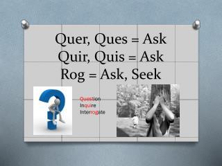 Quer, Ques = Ask Quir, Quis = Ask Rog = Ask, Seek
