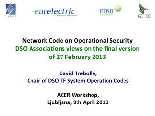 David  Trebolle , Chair of DSO TF System Operation Codes ACER Workshop, Ljubljana, 9th April 2013