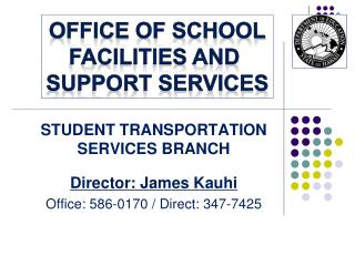 STUDENT TRANSPORTATION SERVICES BRANCH Director: James  Kauhi Office: 586-0170 / Direct: 347-7425