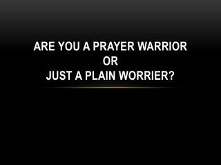 Are you a prayer warrior or just a plain worrier?