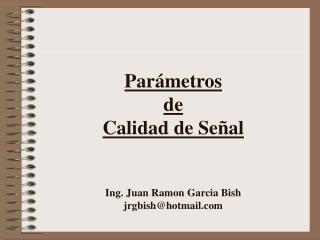 Par metros  de  Calidad de Se al   Ing. Juan Ramon Garcia Bish jrgbishhotmail