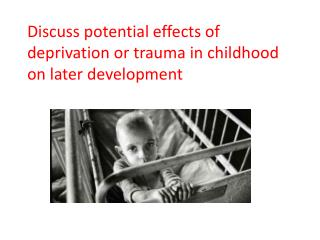 Discuss potential effects of deprivation or trauma in childhood on later development