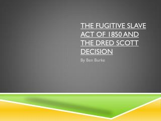 The Fugitive Slave Act of 1850 and the Dred Scott Decision