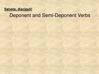Salvete ,  discipuli ! Deponent and Semi-Deponent Verbs