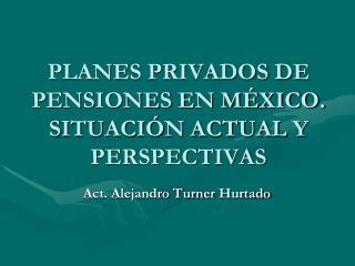 PLANES PRIVADOS  DE  PENSIONES EN MÉXICO. SITUACIÓN ACTUAL Y PERSPECTIVAS