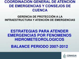 ESTRATEGIAS PARA ATENDER EMERGENCIAS POR FENOMENOS HIDROMETEOROLOGICOS BALANCE PERIODO 2007-2012