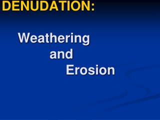 DENUDATION: Weathering 			and Erosion