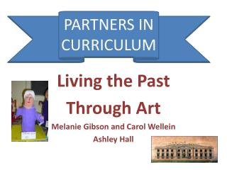 Living the Past  Through Art Melanie Gibson and Carol Wellein Ashley Hall