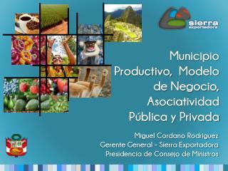 Miguel Cordano Rodriguez Gerente General – Sierra Exportadora Presidencia de Consejo de Ministros