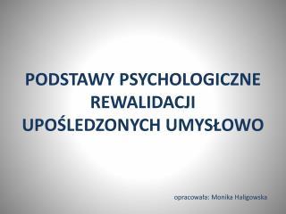 PODSTAWY PSYCHOLOGICZNE REWALIDACJI  UPOŚLEDZONYCH UMYSŁOWO opracowała: Monika Haligowska