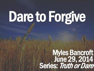 Dare to Forgive Myles Bancroft June 29, 2014 Series:  Truth or Dare
