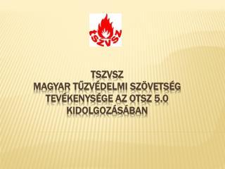 TSZVSZ Magyar Tűzvédelmi Szövetség  Tevékenysége az OTSZ 5.0 kidolgozásában
