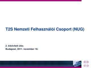 T2S Nemzeti Felhasználói Csoport (NUG) 2. kibővített ülés Budapest, 2011. november 18.