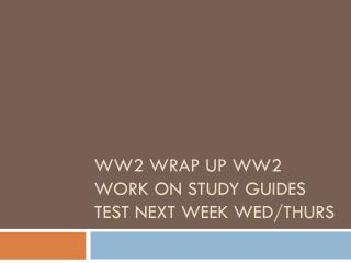 WW2 Wrap  Up WW2 Work on study guides Test next week Wed/Thurs